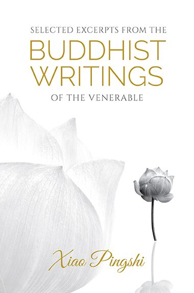 Selected Excerpts From The Buddhist Writings Of Venerable Xiao Pingshi